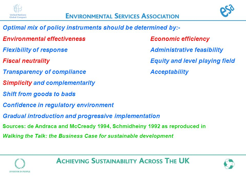 Optimal mix of policy instruments should be determined by:- Environmental effectivenessEconomic efficiency Flexibility of responseAdministrative feasibility Fiscal neutralityEquity and level playing field Transparency of complianceAcceptability Simplicity and complementarity Shift from goods to bads Confidence in regulatory environment Gradual introduction and progressive implementation Sources: de Andraca and McCready 1994, Schmidheiny 1992 as reproduced in Walking the Talk: the Business Case for sustainable development