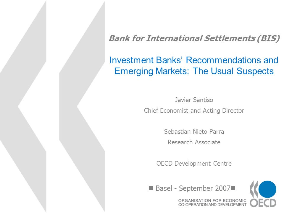 Bank for International Settlements (BIS) Investment Banks Recommendations and Emerging Markets: The Usual Suspects Basel - September 2007 Javier Santi