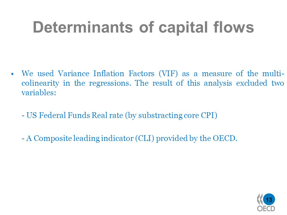 13 Determinants of capital flows We used Variance Inflation Factors (VIF) as a measure of the multi- colinearity in the regressions. The result of thi