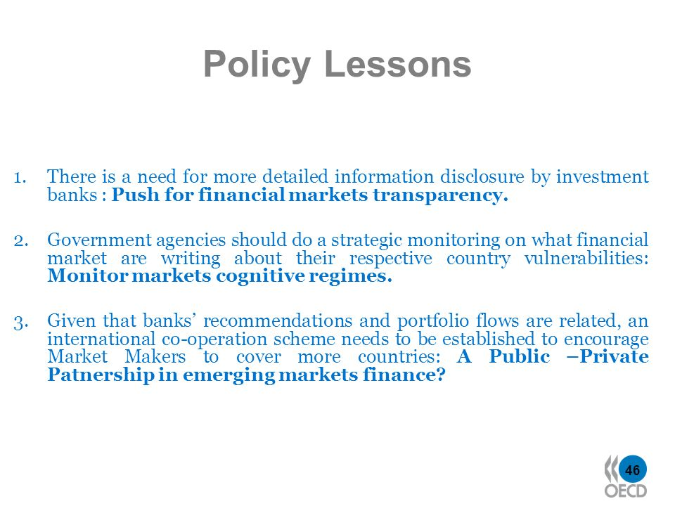 46 Policy Lessons 1.There is a need for more detailed information disclosure by investment banks : Push for financial markets transparency. 2.Governme