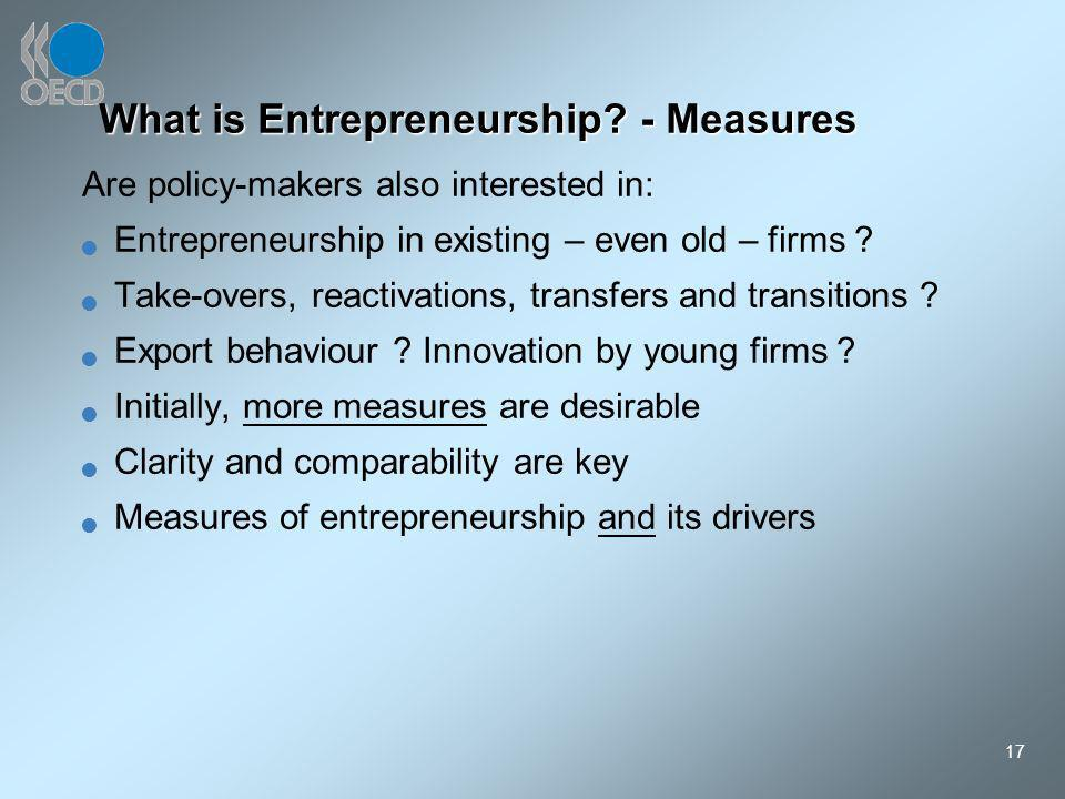 17 What is Entrepreneurship? - Measures Are policy-makers also interested in: Entrepreneurship in existing – even old – firms ? Take-overs, reactivati