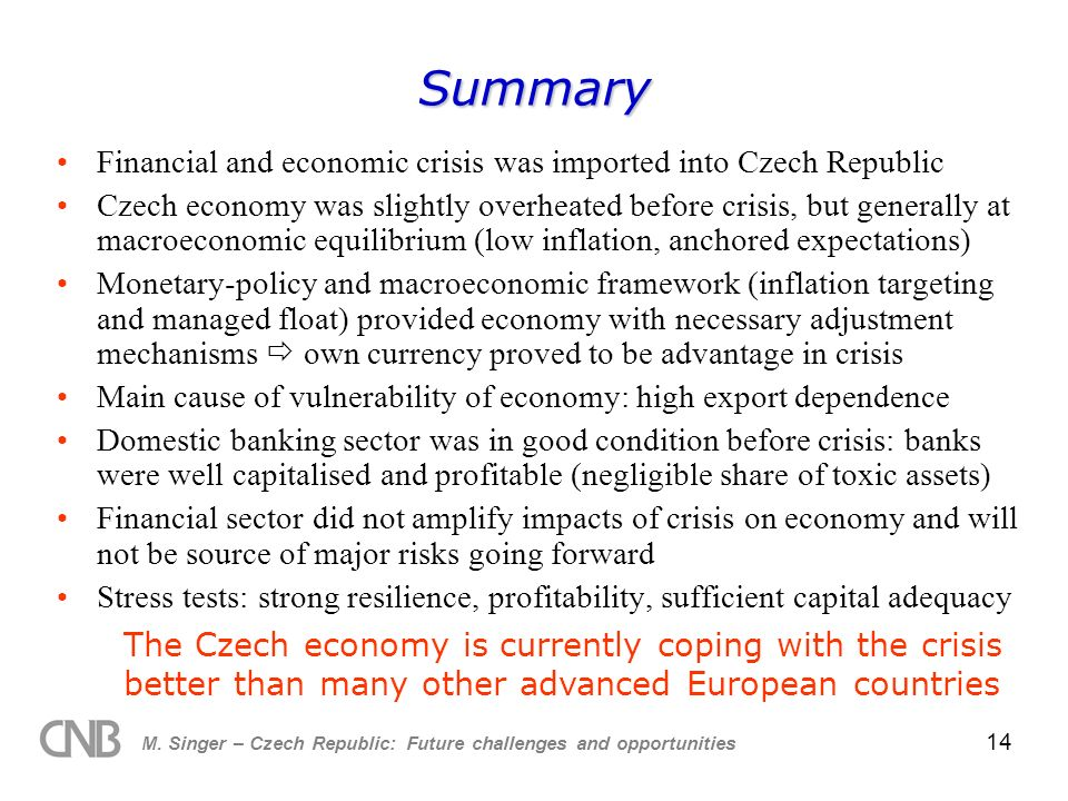 M. Singer – Czech Republic: Future challenges and opportunities 14 Summary Financial and economic crisis was imported into Czech Republic Czech econom