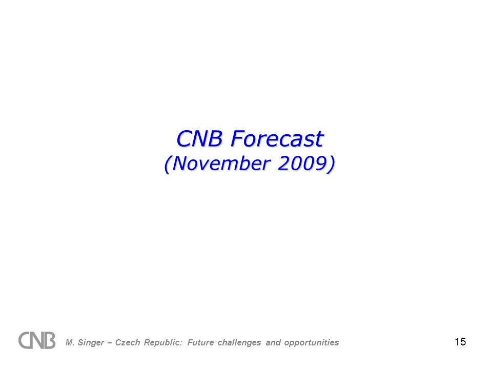 M. Singer – Czech Republic: Future challenges and opportunities 15 CNB Forecast (November 2009)