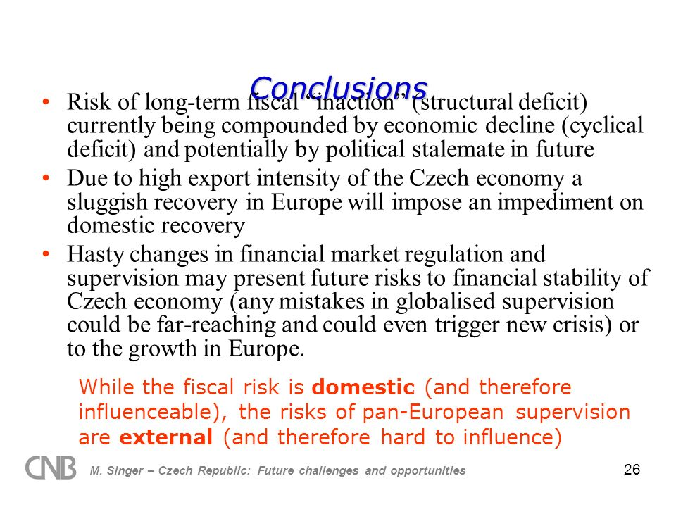 M. Singer – Czech Republic: Future challenges and opportunities 26 Conclusions Risk of long-term fiscal inaction (structural deficit) currently being