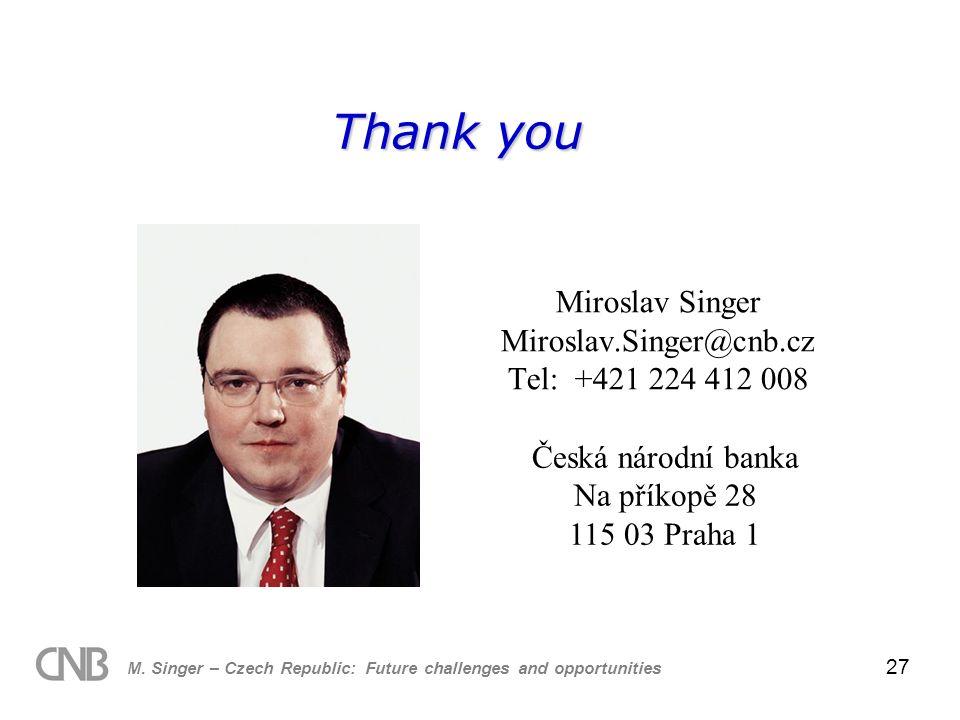 M. Singer – Czech Republic: Future challenges and opportunities 27 Thank you Miroslav Singer Miroslav.Singer@cnb.cz Tel: +421 224 412 008 Česká národn