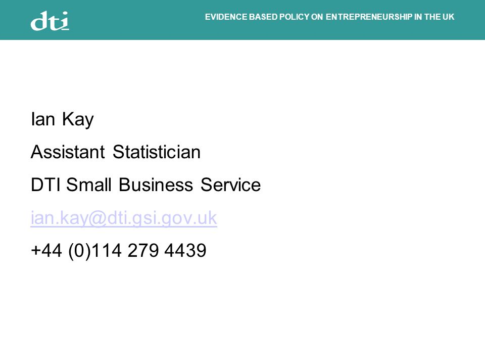 EVIDENCE BASED POLICY ON ENTREPRENEURSHIP IN THE UK Ian Kay Assistant Statistician DTI Small Business Service ian.kay@dti.gsi.gov.uk +44 (0)114 279 4439
