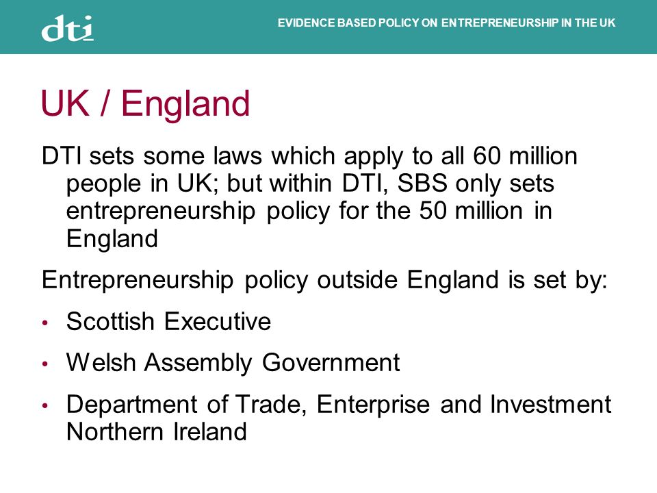 EVIDENCE BASED POLICY ON ENTREPRENEURSHIP IN THE UK UK / England DTI sets some laws which apply to all 60 million people in UK; but within DTI, SBS only sets entrepreneurship policy for the 50 million in England Entrepreneurship policy outside England is set by: Scottish Executive Welsh Assembly Government Department of Trade, Enterprise and Investment Northern Ireland