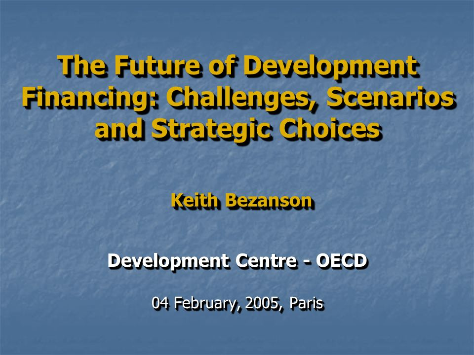 The Future of Development Financing: Challenges, Scenarios and Strategic Choices Keith Bezanson Development Centre - OECD 04 February, 2005, Paris Development Centre - OECD 04 February, 2005, Paris