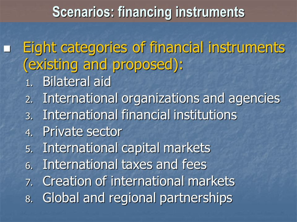 Scenarios: financing instruments Eight categories of financial instruments (existing and proposed): Eight categories of financial instruments (existing and proposed): 1.