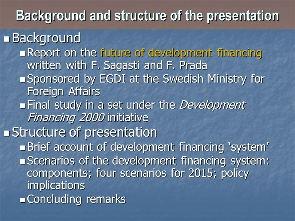 Background and structure of the presentation Background Background Report on the future of development financing written with F. Sagasti and F. Prada