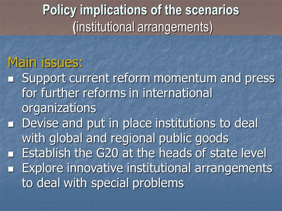 Policy implications of the scenarios ( institutional arrangements) Main issues: Support current reform momentum and press for further reforms in inter