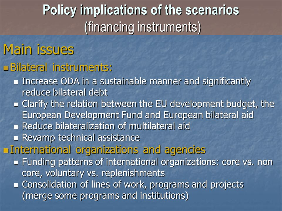 Main issues Bilateral instruments: Bilateral instruments: Increase ODA in a sustainable manner and significantly reduce bilateral debt Increase ODA in a sustainable manner and significantly reduce bilateral debt Clarify the relation between the EU development budget, the European Development Fund and European bilateral aid Clarify the relation between the EU development budget, the European Development Fund and European bilateral aid Reduce bilateralization of multilateral aid Reduce bilateralization of multilateral aid Revamp technical assistance Revamp technical assistance International organizations and agencies International organizations and agencies Funding patterns of international organizations: core vs.