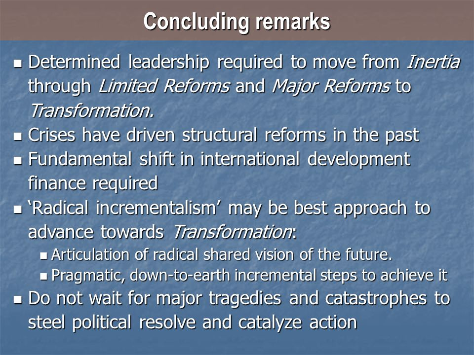 Concluding remarks Determined leadership required to move from Inertia through Limited Reforms and Major Reforms to Transformation. Determined leaders