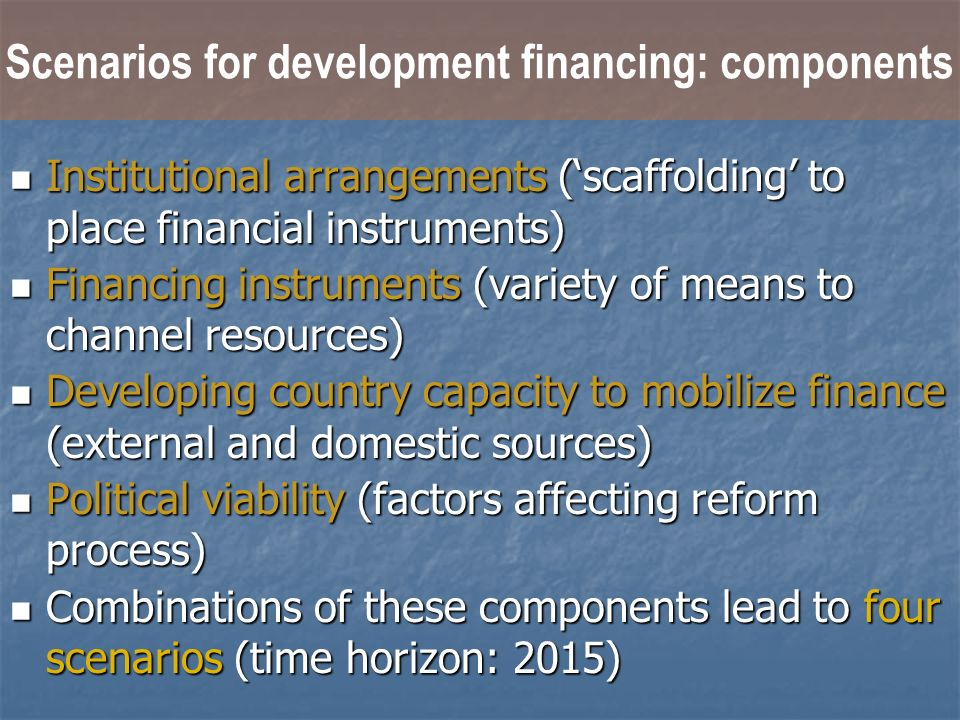 Scenarios for development financing: components Institutional arrangements (scaffolding to place financial instruments) Institutional arrangements (scaffolding to place financial instruments) Financing instruments (variety of means to channel resources) Financing instruments (variety of means to channel resources) Developing country capacity to mobilize finance (external and domestic sources) Developing country capacity to mobilize finance (external and domestic sources) Political viability (factors affecting reform process) Political viability (factors affecting reform process) Combinations of these components lead to four scenarios (time horizon: 2015) Combinations of these components lead to four scenarios (time horizon: 2015)