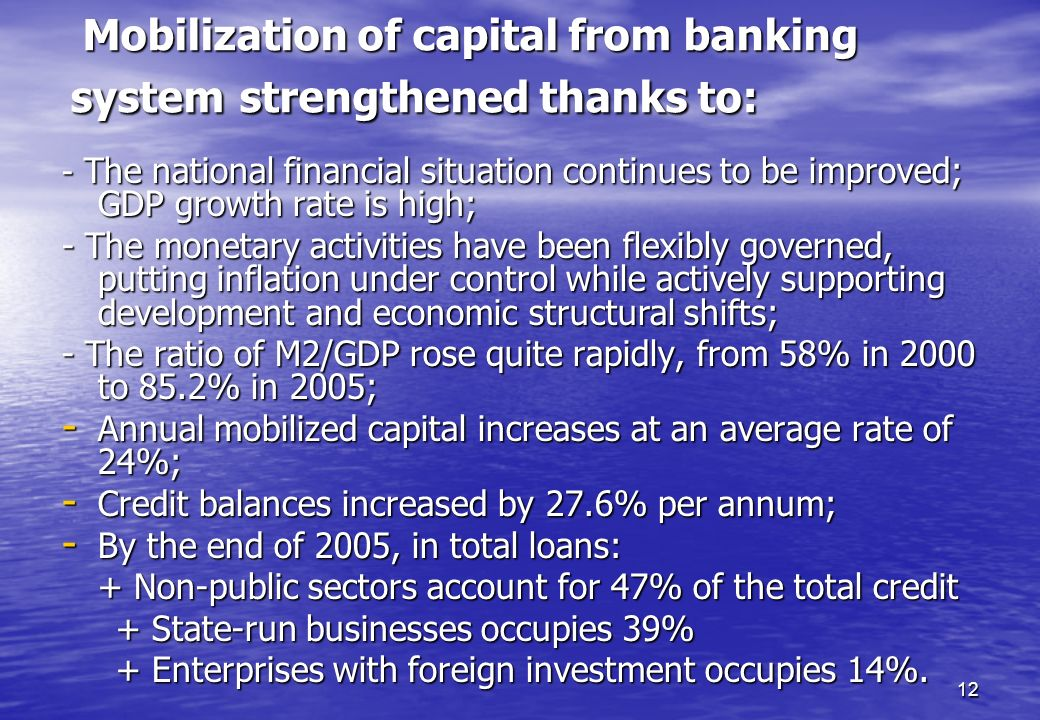12 Mobilization of capital from banking system strengthened thanks to: Mobilization of capital from banking system strengthened thanks to: - The natio