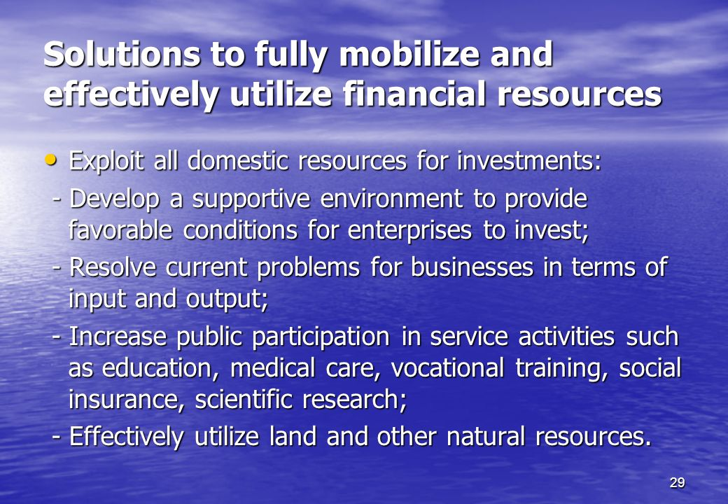 29 Solutions to fully mobilize and effectively utilize financial resources Exploit all domestic resources for investments: Exploit all domestic resour