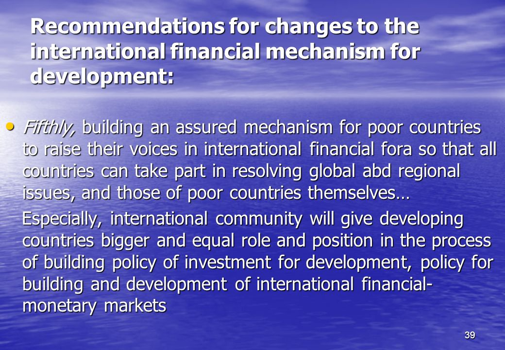 39 Recommendations for changes to the international financial mechanism for development: Fifthly, building an assured mechanism for poor countries to