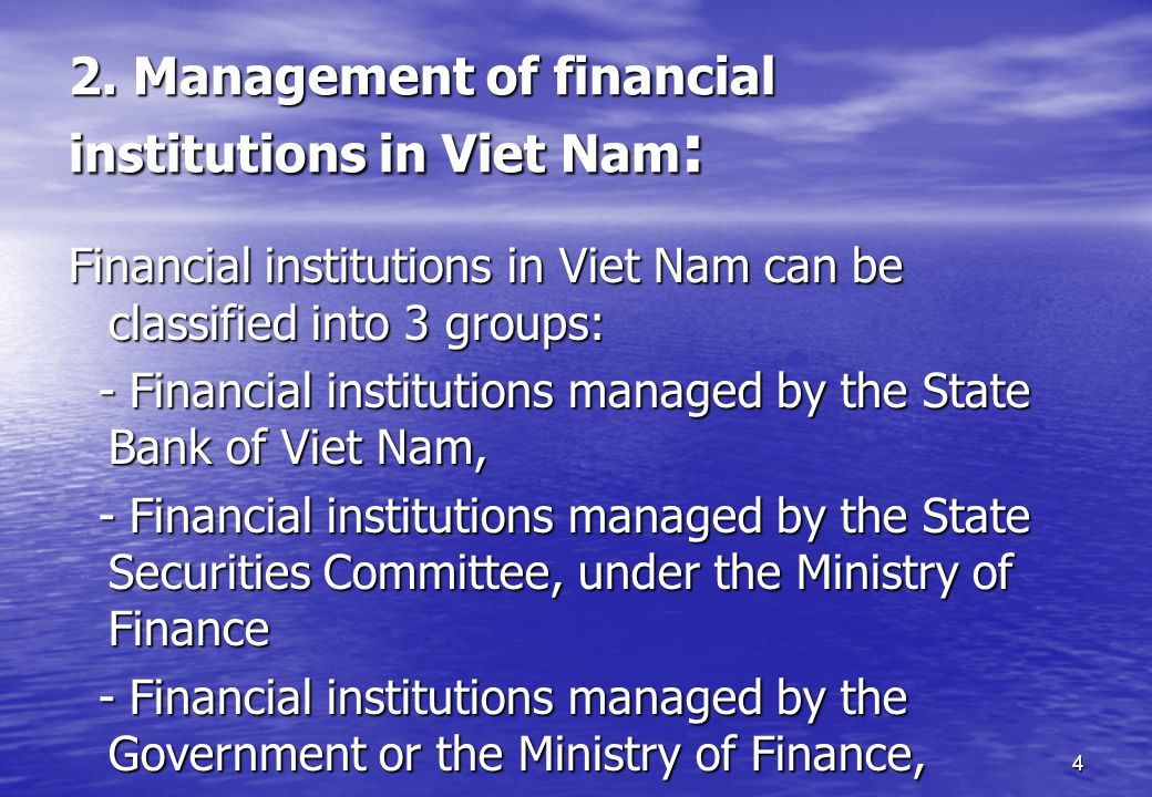 4 2. Management of financial institutions in Viet Nam : Financial institutions in Viet Nam can be classified into 3 groups: - Financial institutions m