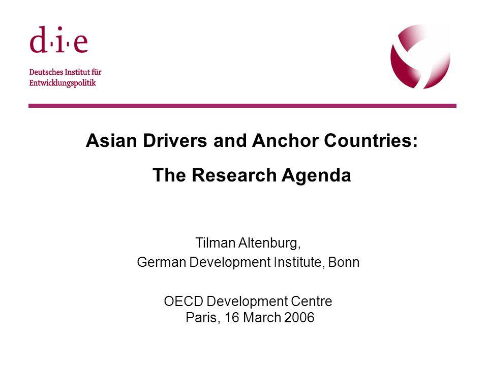 © DIE, 22.9.20051 Asian Drivers and Anchor Countries: The Research Agenda Tilman Altenburg, German Development Institute, Bonn OECD Development Centre Paris, 16 March 2006