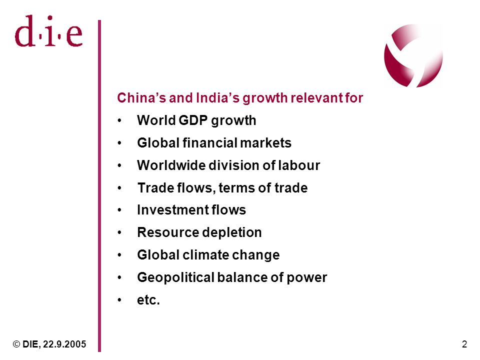 © DIE, 22.9.20052 Chinas and Indias growth relevant for World GDP growth Global financial markets Worldwide division of labour Trade flows, terms of trade Investment flows Resource depletion Global climate change Geopolitical balance of power etc.