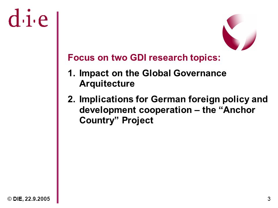 © DIE, 22.9.20053 Focus on two GDI research topics: 1.Impact on the Global Governance Arquitecture 2.Implications for German foreign policy and development cooperation – the Anchor Country Project