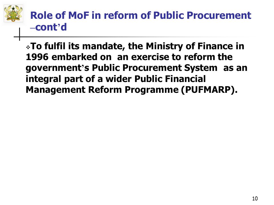 9 Role of MoF in Reform of Public Procurement Ministry of Finance exercises oversight responsibility for rational allocation and utilization of the country s public resources, hence, its obligation for ensuring a well regulated procurement system.