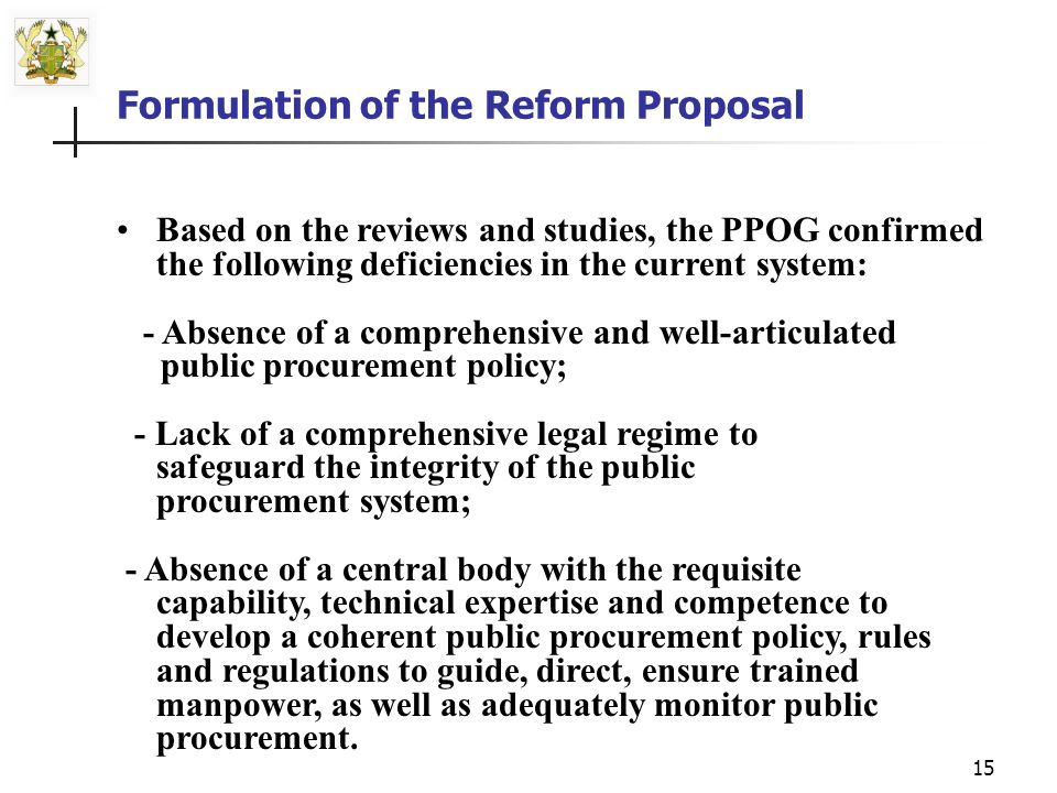 14 Formulation of the Reform Proposal Ministry of Finance, in January 2000, established the Public Procurement Oversight Group (PPOG), with mandate to consult broadly and make firm proposals for the fragmented public procurement system and reform the process in its entirety.