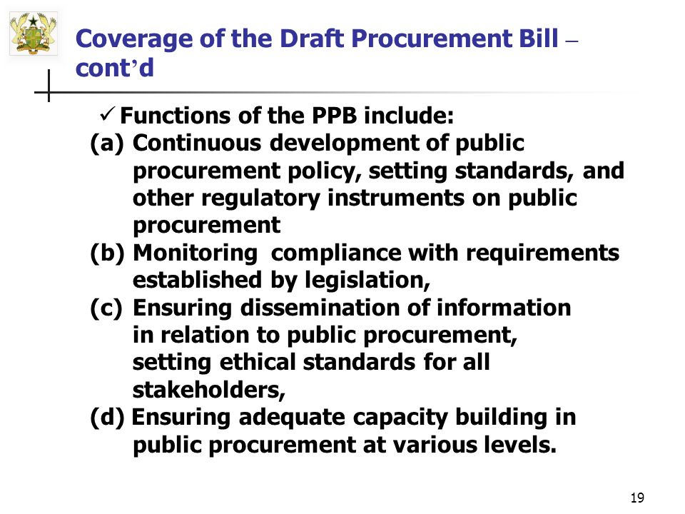18 Coverage of the Draft Procurement Bill - cont d The Law provides basically for two broad categories of Boards: (i) the Public Procurement Board (PPB) - as the main policy and regulatory machinery to ensure proper degree of oversight and monitoring.