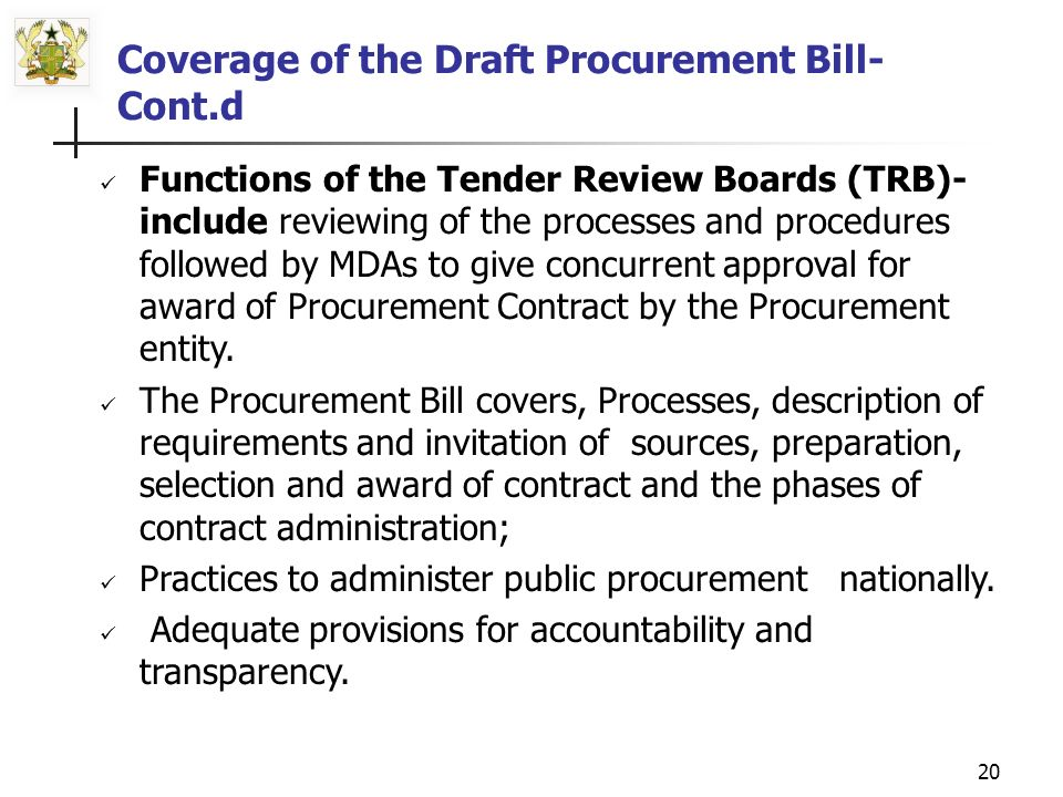 19 Functions of the PPB include: (a)Continuous development of public procurement policy, setting standards, and other regulatory instruments on public procurement (b)Monitoring compliance with requirements established by legislation, (c)Ensuring dissemination of information in relation to public procurement, setting ethical standards for all stakeholders, (d) Ensuring adequate capacity building in public procurement at various levels.