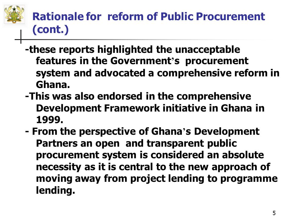 4 -Need for procurement reform is articulated in the findings and recommendation of the various World Bank studies on public procurement in Ghana, -Country Procurement Assessment Reports [CPAR] of , Gosta Westring s report of 1997 and - Country Portfolio Performance Review [ CPPR] of 1998.