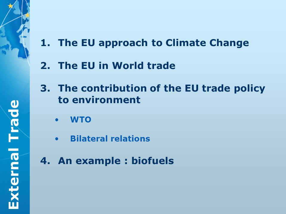 External Trade 1.The EU approach to Climate Change 2.The EU in World trade 3.The contribution of the EU trade policy to environment WTO Bilateral relations 4.An example : biofuels