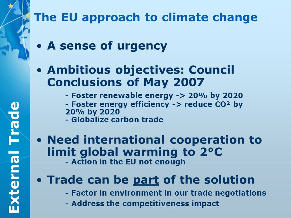 External Trade A sense of urgency Ambitious objectives: Council Conclusions of May Foster renewable energy -> 20% by Foster energy efficiency -> reduce CO² by 20% by Globalize carbon trade Need international cooperation to limit global warming to 2°C - Action in the EU not enough Trade can be part of the solution - Factor in environment in our trade negotiations - Address the competitiveness impact The EU approach to climate change