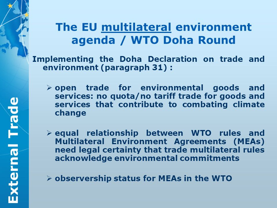 External Trade The EU multilateral environment agenda / WTO Doha Round Implementing the Doha Declaration on trade and environment (paragraph 31) : open trade for environmental goods and services: no quota/no tariff trade for goods and services that contribute to combating climate change equal relationship between WTO rules and Multilateral Environment Agreements (MEAs) need legal certainty that trade multilateral rules acknowledge environmental commitments observership status for MEAs in the WTO
