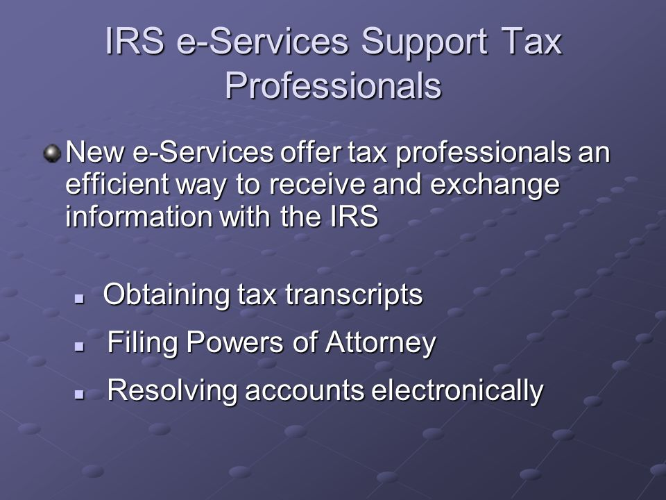 IRS e-Services Support Tax Professionals New e-Services offer tax professionals an efficient way to receive and exchange information with the IRS Obtaining tax transcripts Obtaining tax transcripts Filing Powers of Attorney Filing Powers of Attorney Resolving accounts electronically Resolving accounts electronically