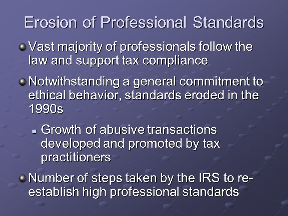 Erosion of Professional Standards Vast majority of professionals follow the law and support tax compliance Notwithstanding a general commitment to ethical behavior, standards eroded in the 1990s Growth of abusive transactions developed and promoted by tax practitioners Growth of abusive transactions developed and promoted by tax practitioners Number of steps taken by the IRS to re- establish high professional standards