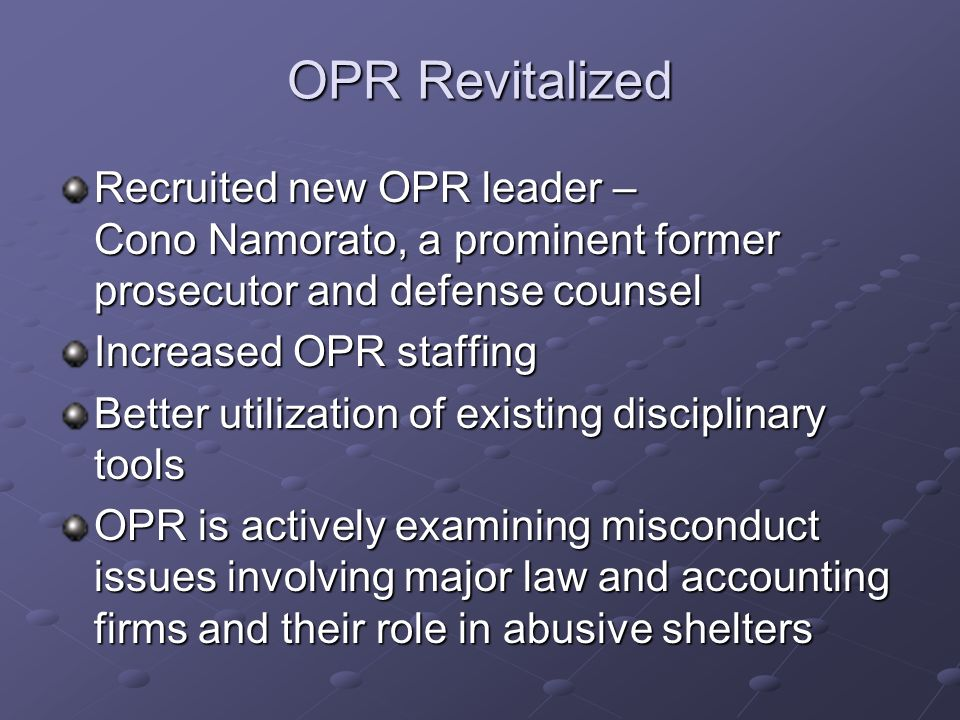 OPR Revitalized Recruited new OPR leader – Cono Namorato, a prominent former prosecutor and defense counsel Increased OPR staffing Better utilization of existing disciplinary tools OPR is actively examining misconduct issues involving major law and accounting firms and their role in abusive shelters