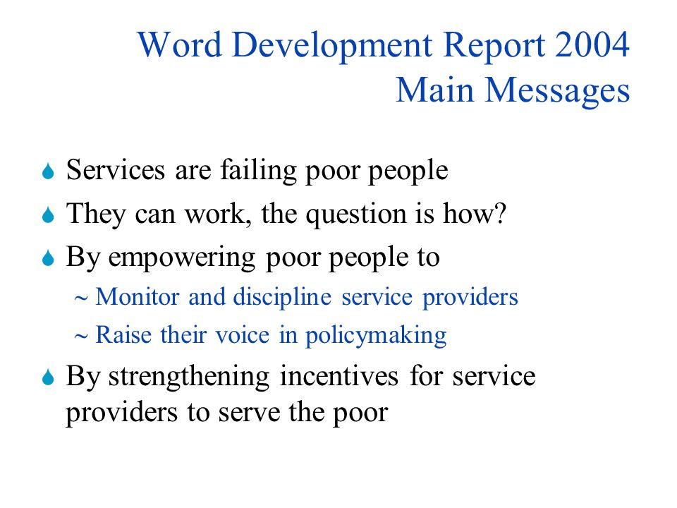 Word Development Report 2004 Main Messages Services are failing poor people They can work, the question is how.