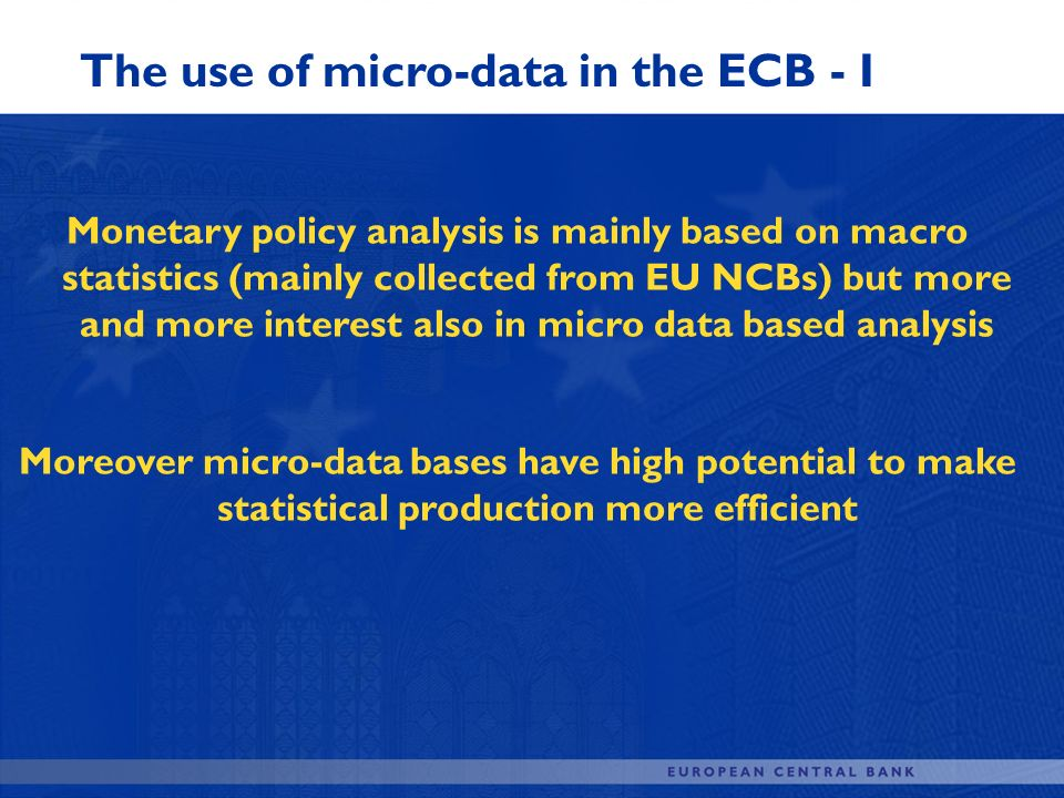 The use of micro-data in the ECB - I Monetary policy analysis is mainly based on macro statistics (mainly collected from EU NCBs) but more and more in