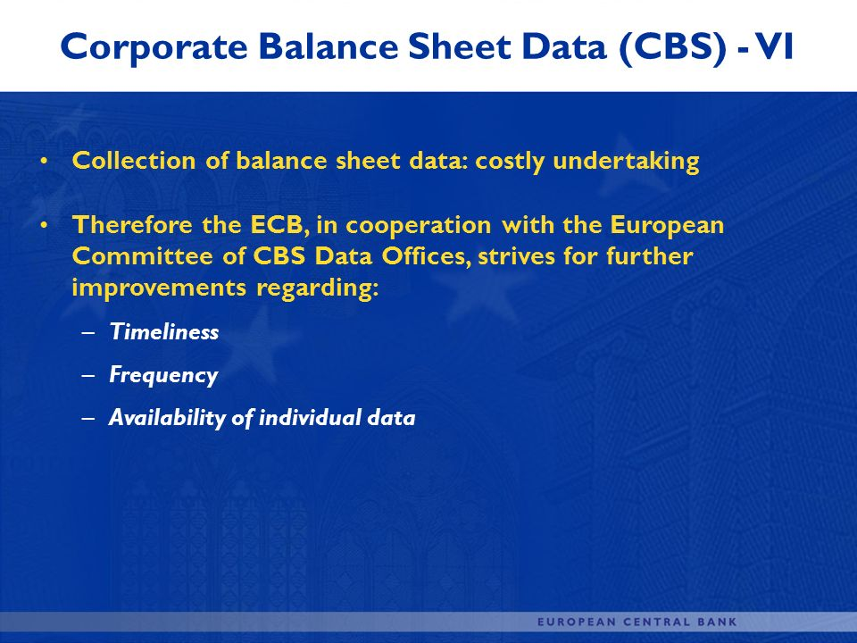 Collection of balance sheet data: costly undertaking Therefore the ECB, in cooperation with the European Committee of CBS Data Offices, strives for fu