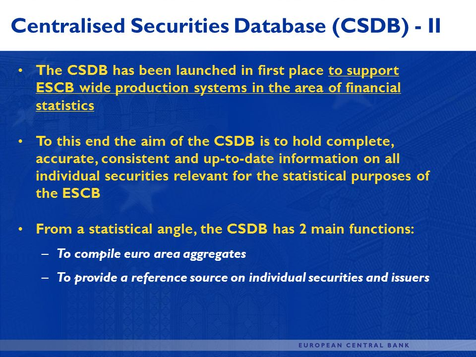 Centralised Securities Database (CSDB) - II The CSDB has been launched in first place to support ESCB wide production systems in the area of financial