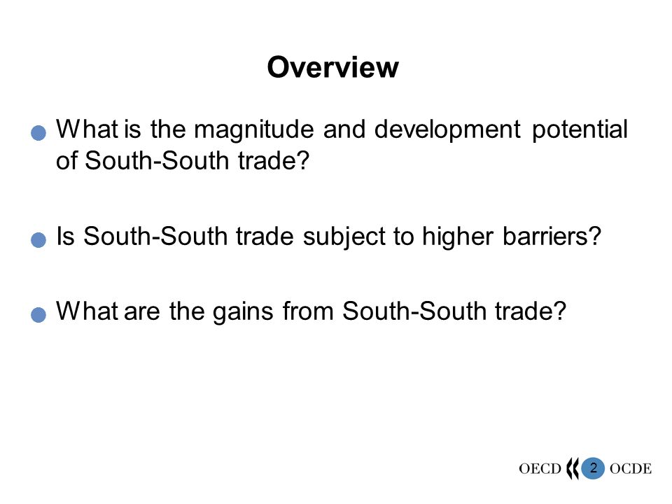 2 Overview What is the magnitude and development potential of South-South trade? Is South-South trade subject to higher barriers? What are the gains f