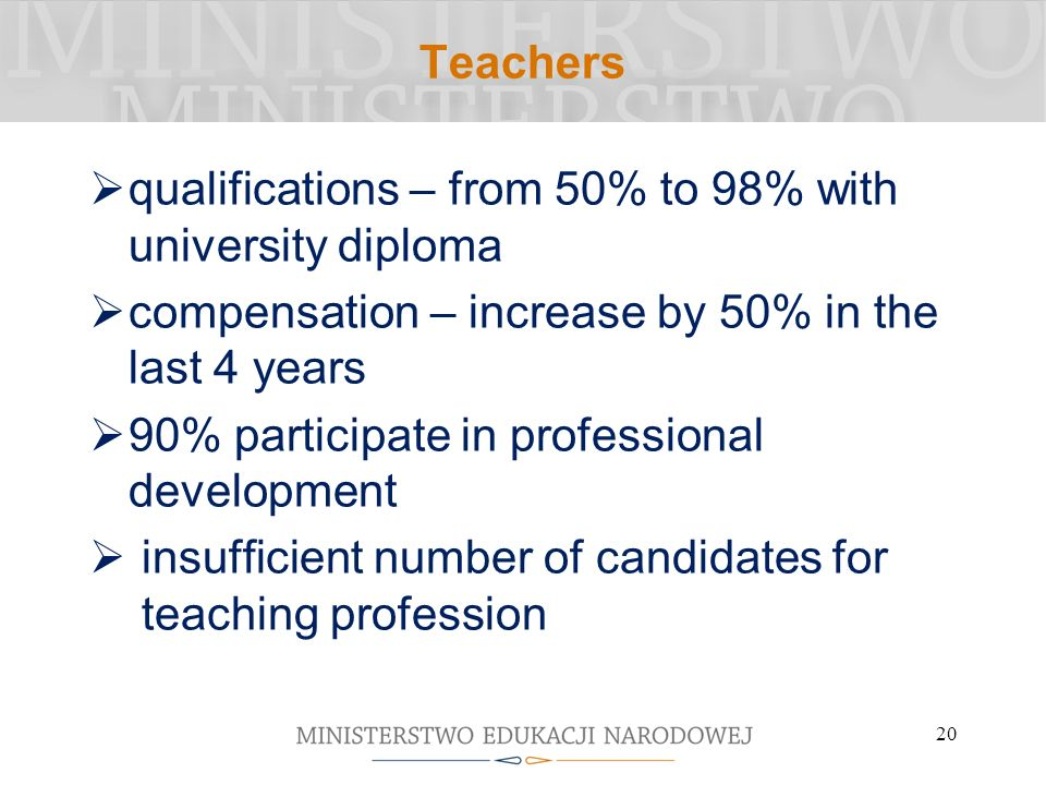 Teachers qualifications – from 50% to 98% with university diploma compensation – increase by 50% in the last 4 years 90% participate in professional development insufficient number of candidates for teaching profession 20