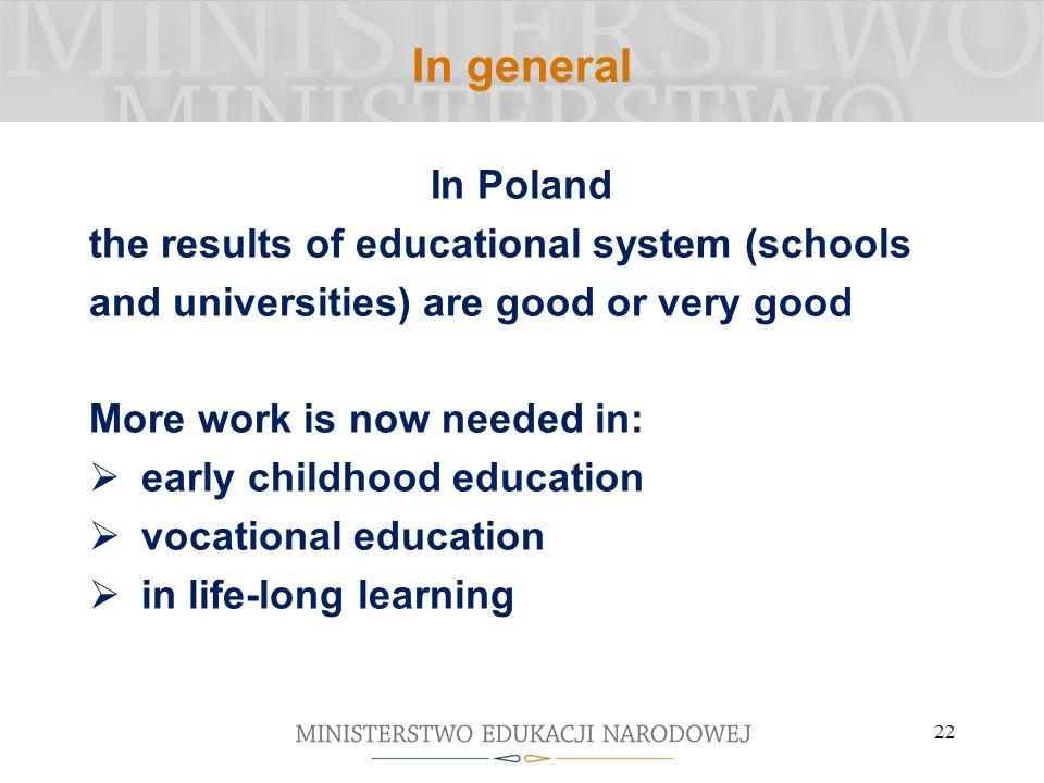 In general In Poland the results of educational system (schools and universities) are good or very good More work is now needed in: early childhood education vocational education in life-long learning 22