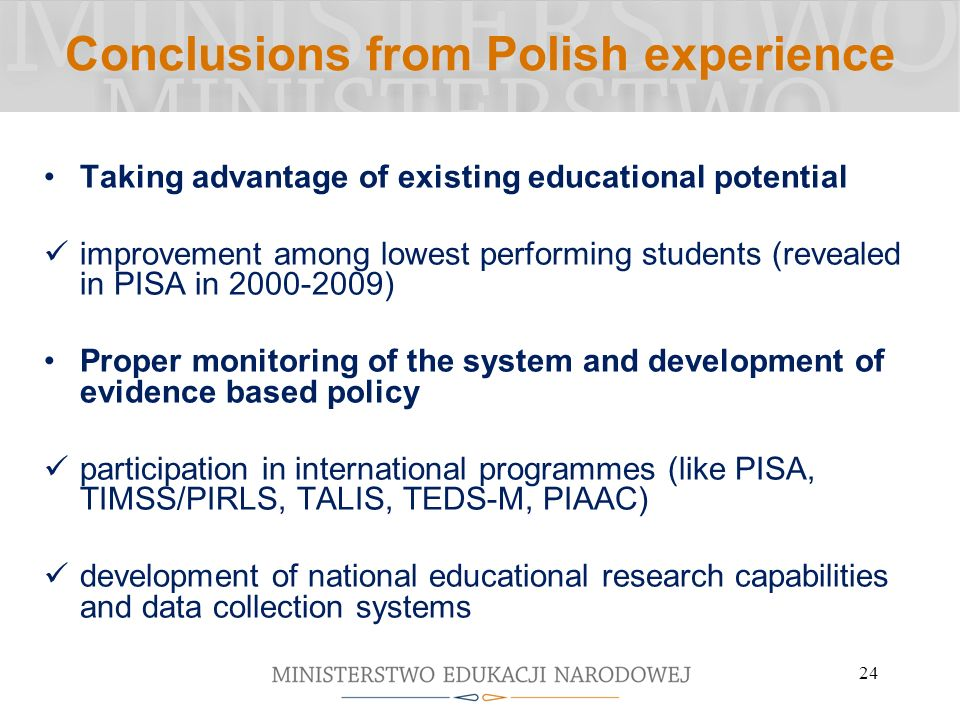 24 Conclusions from Polish experience Taking advantage of existing educational potential improvement among lowest performing students (revealed in PISA in 2000-2009) Proper monitoring of the system and development of evidence based policy participation in international programmes (like PISA, TIMSS/PIRLS, TALIS, TEDS-M, PIAAC) development of national educational research capabilities and data collection systems