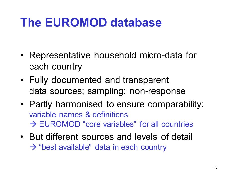 12 The EUROMOD database Representative household micro-data for each country Fully documented and transparent data sources; sampling; non-response Partly harmonised to ensure comparability: variable names & definitions EUROMOD core variables for all countries But different sources and levels of detail best available data in each country
