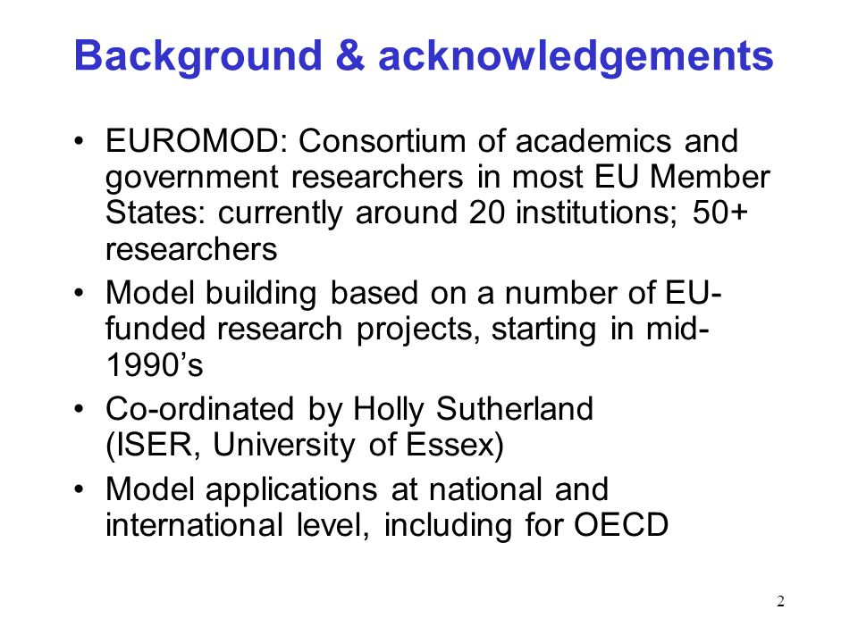 2 Background & acknowledgements EUROMOD: Consortium of academics and government researchers in most EU Member States: currently around 20 institutions