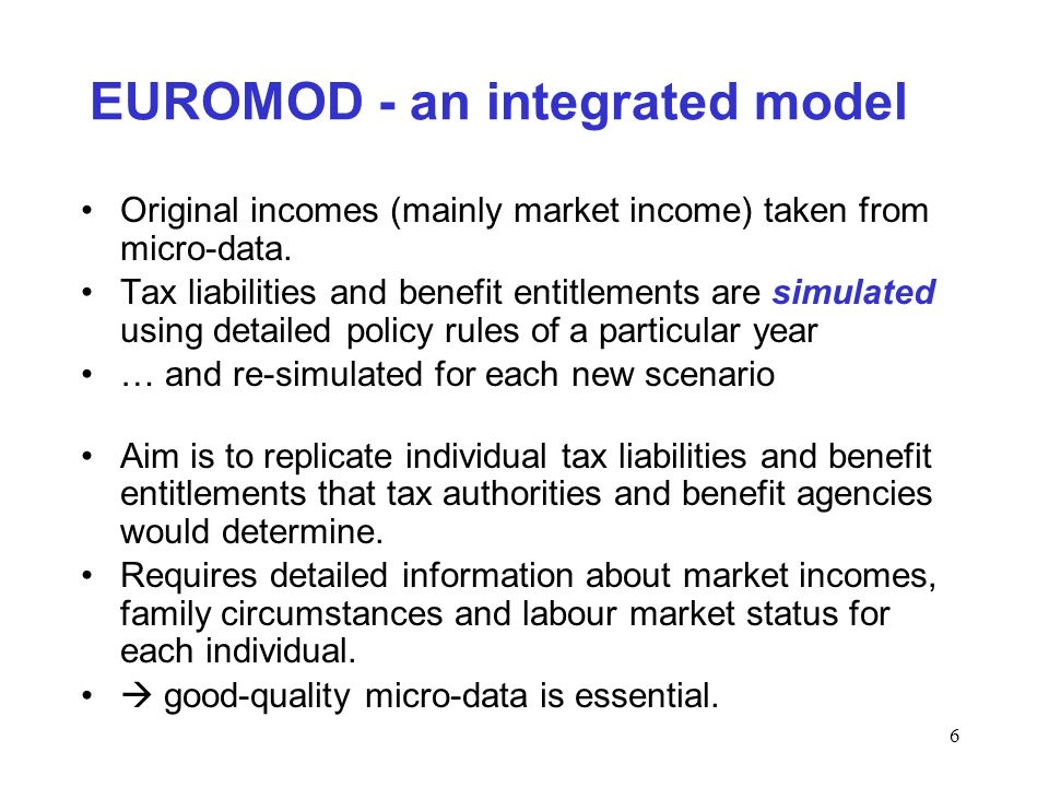6 EUROMOD - an integrated model Original incomes (mainly market income) taken from micro-data.