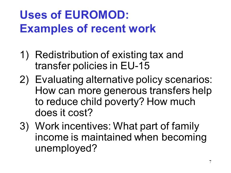 7 Uses of EUROMOD: Examples of recent work 1)Redistribution of existing tax and transfer policies in EU-15 2)Evaluating alternative policy scenarios: How can more generous transfers help to reduce child poverty.