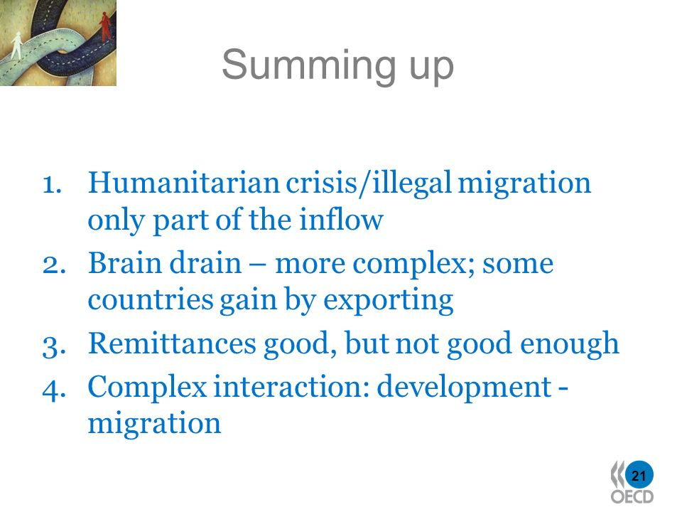 21 Summing up 1.Humanitarian crisis/illegal migration only part of the inflow 2.Brain drain – more complex; some countries gain by exporting 3.Remittances good, but not good enough 4.Complex interaction: development - migration