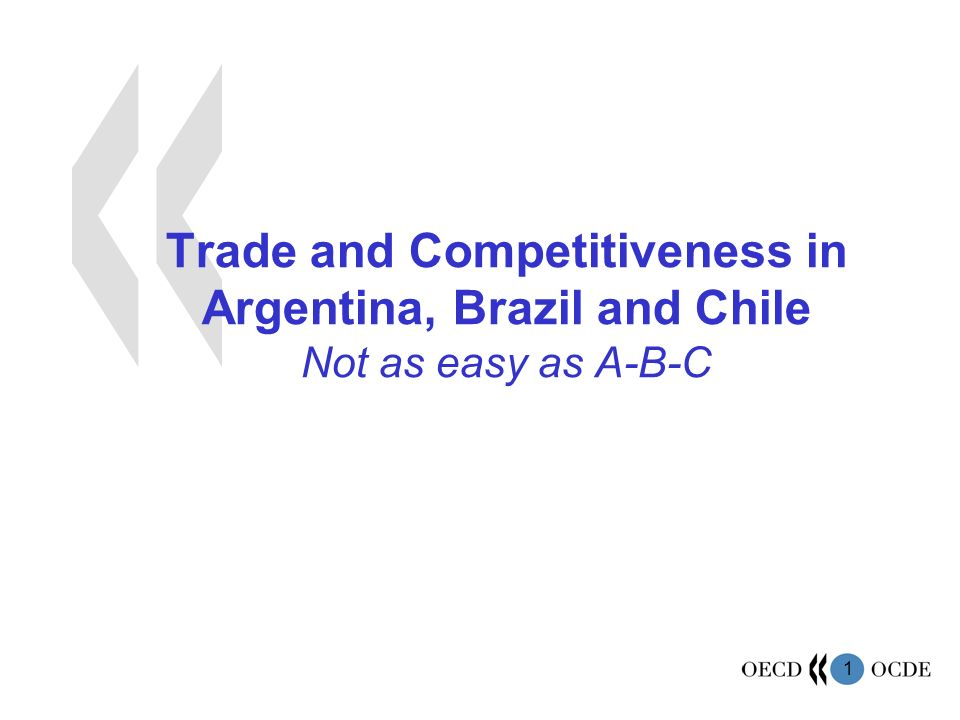 1 Trade and Competitiveness in Argentina, Brazil and Chile Not as easy as A-B-C